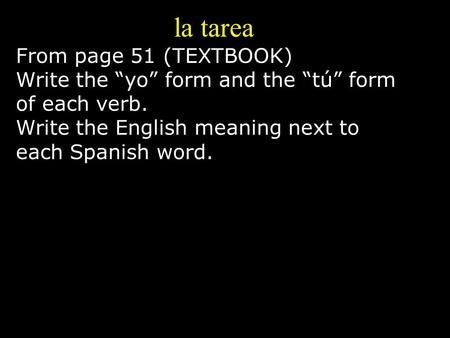 "La tarea From page 51 (TEXTBOOK) Write the ""yo"" form and the ""tú"" form of each verb. Write the English meaning next to each Spanish word."