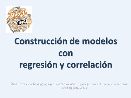 Construcción de modelos con regresión y correlación Miles, J. & Shevlin, M. Applying regression & correlation: a guide for strudents and researchers. Los.