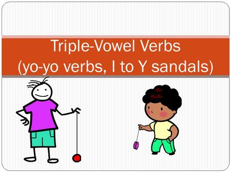 Triple-Vowel Verbs (yo-yo verbs, I to Y sandals).