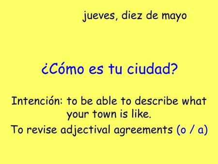 ¿Cómo es tu ciudad? Intención: to be able to describe what your town is like. To revise adjectival agreements (o / a) jueves, diez de mayo.