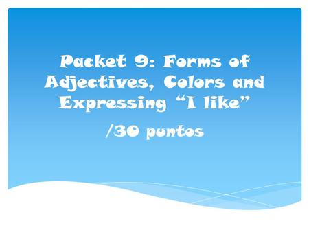 "Packet 9: Forms of Adjectives, Colors and Expressing ""I like"" /30 puntos."