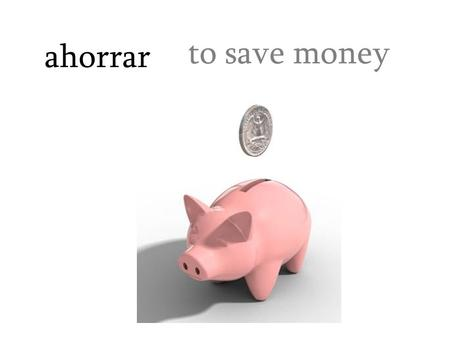 Ahorrar to save money. el almacén department store.