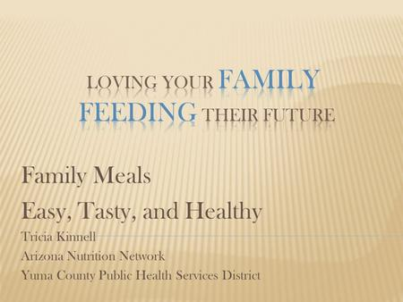 Family Meals Easy, Tasty, and Healthy Tricia Kinnell Arizona Nutrition Network Yuma County Public Health Services District.