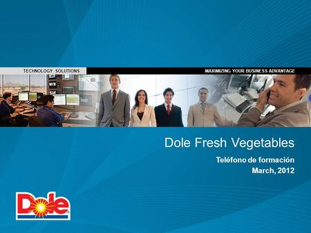 MAXIMIZING YOUR BUSINESS ADVANTAGE TECHNOLOGY SOLUTIONSMAXIMIZING YOUR BUSINESS ADVANTAGE Dole Fresh Vegetables Teléfono de formación March, 2012.