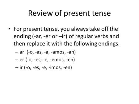 Review of present tense For present tense, you always take off the ending (-ar, -er or –ir) of regular verbs and then replace it with the following endings.