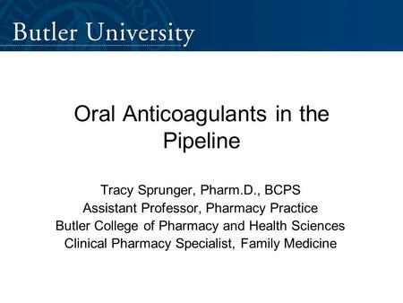 Oral Anticoagulants in the Pipeline Tracy Sprunger, Pharm.D., BCPS Assistant Professor, Pharmacy Practice Butler College of Pharmacy and Health Sciences.