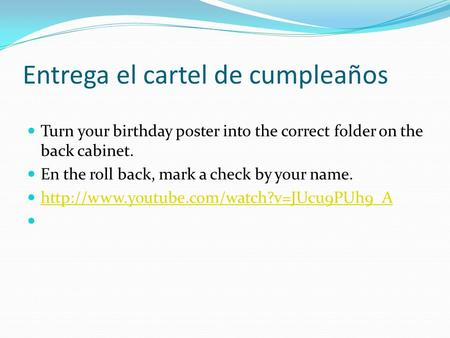 Entrega el cartel de cumpleaños Turn your birthday poster into the correct folder on the back cabinet. En the roll back, mark a check by your name.
