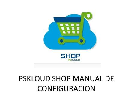 PSKLOUD SHOP MANUAL DE CONFIGURACION