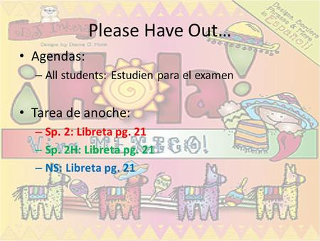Please Have Out… Agendas: – All students: Estudien para el examen Tarea de anoche: – Sp. 2: Libreta pg. 21 – Sp. 2H: Libreta pg. 21 – NS: Libreta pg. 21.