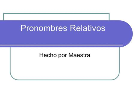 Pronombres Relativos Hecho por Maestra. WHAT IS A RELATIVE PRONOUN? Remember that pronouns replace nouns. Relative pronouns are relative because they.