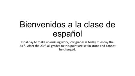 Bienvenidos a la clase de español Final day to make up missing work, low grades is today, Tuesday the 23 rd. After the 23 rd, all grades to this point.