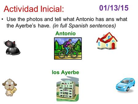 Actividad Inicial: Use the photos and tell what Antonio has ans what the Ayerbe's have. (in full Spanish sentences) Antonio los Ayerbe 01/13/15.
