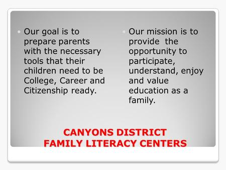 CANYONS DISTRICT FAMILY LITERACY CENTERS CANYONS DISTRICT FAMILY LITERACY CENTERS Our goal is to prepare parents with the necessary tools that their children.
