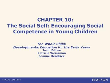 CHAPTER 10: The Social Self: Encouraging Social Competence in Young Children The Whole Child: Developmental Education for the Early Years Tenth Edition.