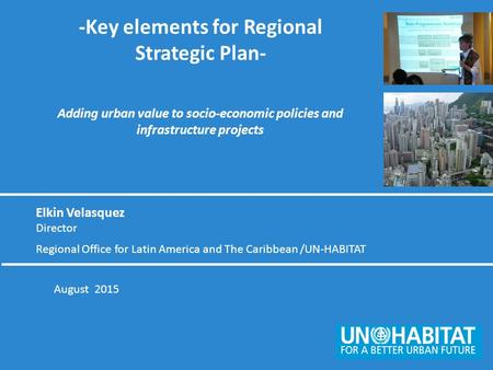 August 2015 -Key elements for Regional Strategic Plan- Adding urban value to socio-economic policies and infrastructure projects Elkin Velasquez Director.