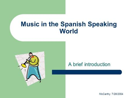 McCarthy 7/28/2004 Music in the Spanish Speaking World A brief introduction.