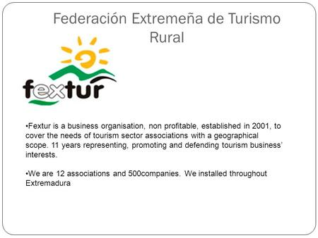 Federación Extremeña de Turismo Rural Fextur is a business organisation, non profitable, established in 2001, to cover the needs of tourism sector associations.