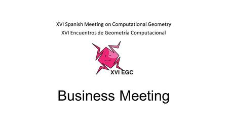 Business Meeting XVI Spanish Meeting on Computational Geometry XVI Encuentros de Geometría Computacional.