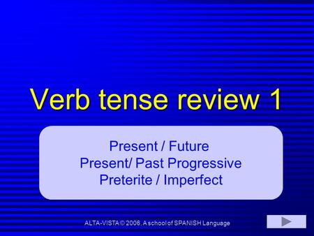 Verb tense review 1 Present / Future Present/ Past Progressive Preterite / Imperfect ALTA-VISTA © 2006, A school of SPANISH Language.