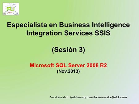 Especialista en Business Intelligence Integration Services SSIS (Sesión 3) Microsoft SQL Server 2008 R2 (Nov.2013) Suscribase a http://addkw.com/ o.