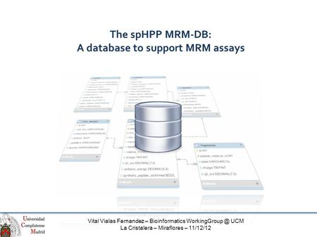 The spHPP MRM-DB: A database to support MRM assays Vital Vialas Fernandez – Bioinformatics UCM La Cristalera – Miraflores – 11/12/12.