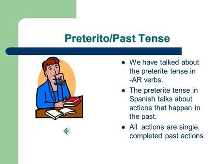 Preterito/Past Tense We have talked about the preterite tense in -AR verbs. The preterite tense in Spanish talks about actions that happen in the past.