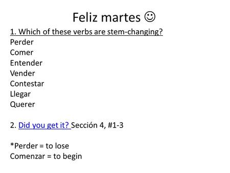 Feliz martes 1. Which of these verbs are stem-changing? Perder Comer Entender Vender Contestar Llegar Querer 2. Did you get it? Sección 4, #1-3Did you.