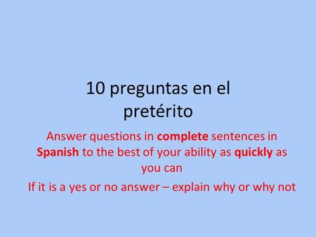 10 preguntas en el pretérito Answer questions in complete sentences in Spanish to the best of your ability as quickly as you can If it is a yes or no answer.