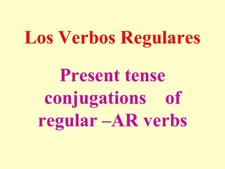 Present tense conjugations of regular –AR verbs Los Verbos Regulares.