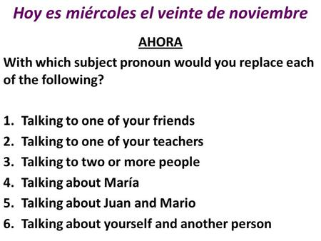 Hoy es miércoles el veinte de noviembre AHORA With which subject pronoun would you replace each of the following? 1.Talking to one of your friends 2.Talking.