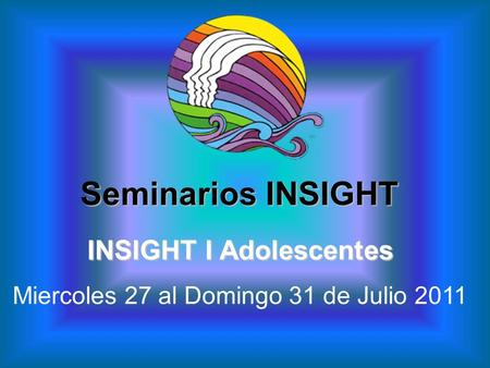 INSIGHT I Adolescentes Miercoles 27 al Domingo 31 de Julio 2011 Seminarios INSIGHT.