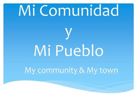 Mi Comunidad y Mi Pueblo My community & My town. Los lugares de mi comunidad y mi Pueblo The places in my community and my town.