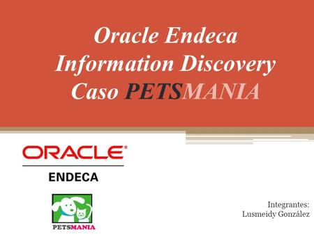 Oracle Endeca Information Discovery Caso PETSMANIA Integrantes: Lusmeidy González.