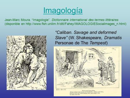 "Imagología ""Caliban. Savage and deformed Slave"" (W. Shakespeare, Dramatis Personae de The Tempest) Jean-Marc Moura. ""Imagologie"". Dictionnaire international."