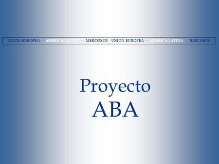 UNION EUROPEA – AMERICA LATINA – MERCOSUR – UNION EUROPEA – AMERICA LATINA – MERCOSUR Proyecto ABA.