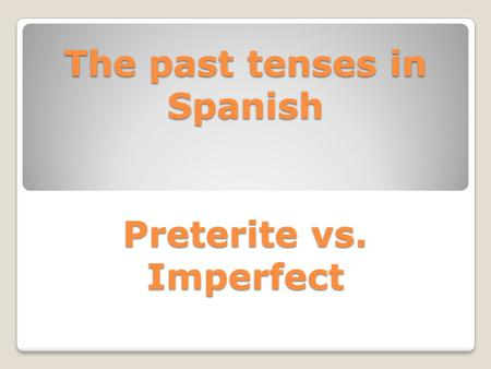 The past tenses in Spanish Preterite vs. Imperfect.
