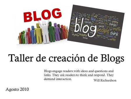 Taller de creación de Blogs Blogs engage readers with ideas and questions and links. They ask readers to think and respond. They demand interaction. Will.