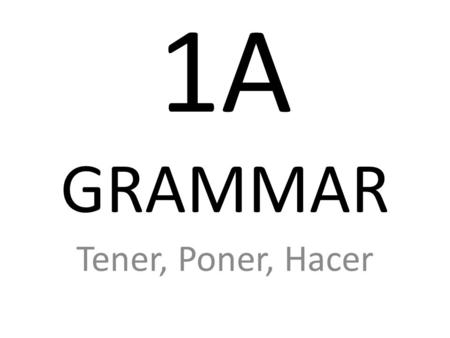 1A GRAMMAR Tener, Poner, Hacer TENER (to have) I have Youhave He Shehas It Wehave Theyhave.