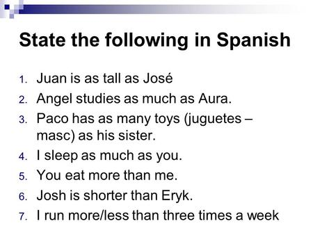 State the following in Spanish 1. Juan is as tall as José 2. Angel studies as much as Aura. 3. Paco has as many toys (juguetes – masc) as his sister. 4.