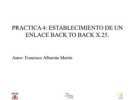 PRACTICA 4: ESTABLECIMIENTO DE UN ENLACE BACK TO BACK X.25. Autor: Francisco Albarrán Martín it.