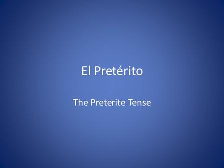 El Pretérito The Preterite Tense. ¿Qué es el pretérito? Completed actions that occurred in past Ex: I spoke to him yesterday. We studied the day before.