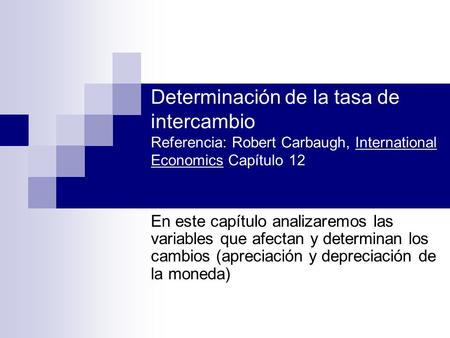 Determinación de la tasa de intercambio Referencia: Robert Carbaugh, International Economics Capítulo 12 En este capítulo analizaremos las variables que.