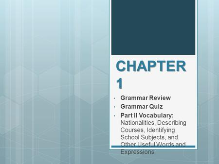 CHAPTER 1 Grammar Review Grammar Quiz Part II Vocabulary: Nationalities, Describing Courses, Identifying School Subjects, and Other Useful Words and Expressions.