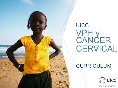 UICC HPV and Cervical Cancer Curriculum Chapter 8.a. Planning health communications for change Joe B. Harford, PhD UICC VPH y CANCER CERVICAL CURRICULUM.
