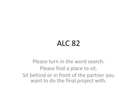 ALC 82 Please turn in the word search. Please find a place to sit. Sit behind or in front of the partner you want to do the final project with.
