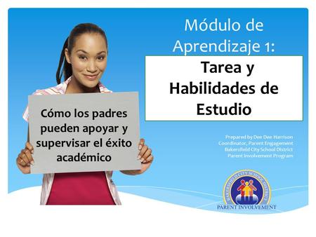 Módulo de Aprendizaje 1: Tarea y Habilidades de Estudio Prepared by Dee Dee Harrison Coordinator, Parent Engagement Bakersfield City School District Parent.