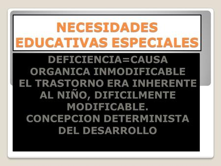 NECESIDADES EDUCATIVAS ESPECIALES DEFICIENCIA=CAUSA ORGANICA INMODIFICABLE EL TRASTORNO ERA INHERENTE AL NIÑO, DIFICILMENTE MODIFICABLE. CONCEPCION DETERMINISTA.