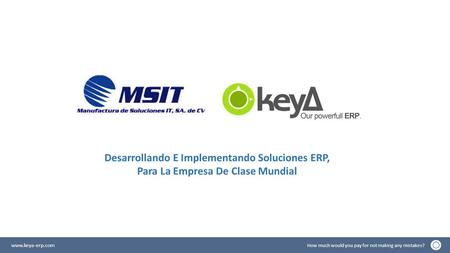 Www.keya-erp.com How much would you pay for not making any mistakes? Desarrollando E Implementando Soluciones ERP, Para La Empresa De Clase Mundial.