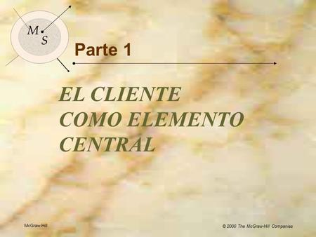 McGraw-Hill © 2000 The McGraw-Hill Companies 1 M S Parte 1 EL CLIENTE COMO ELEMENTO CENTRAL McGraw-Hill © 2000 The McGraw-Hill Companies M S.