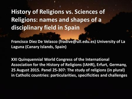History of Religions vs. Sciences of Religions: names and shapes of a disciplinary field in Spain Francisco Diez De Velasco University.